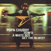How'd a White Boy Get the Blues Popa Chubby