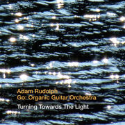 Turning Towards the Light Adam Rudolph Go: Organic Guitar Orchestra