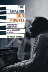 The Amazing Bud Powell: Black Genius, Jazz History, and the Challenge of Bebop Guthrie P. Ramsey Jr.