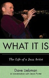 What It Is: The Life of a Jazz Artist Dave Liebman in Conversation with Lewis Porter