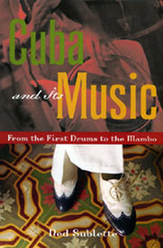 Cuba and Its Music: From the First Drums to the Mambo Ned Sublette