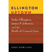 Ellington Uptown: Duke Ellington, James P. Johnson and the Birth of Concert Jazz John Howland