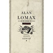 Alan Lomax: The Man Who Recorded the World John Szwed