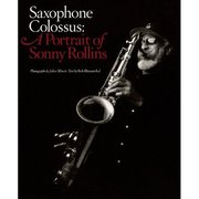 Saxophone Colossus: A Portrait of Sonny Rollins Text by Bob Blumenthal, Photos by John Abbott
