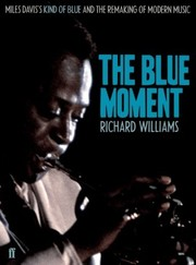The Blue Moment: Miles Davis's Kind of Blue and the Remaking of Modern Music Richard Williams