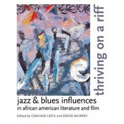 Thriving on a Riff: Jazz and Blues Influences in African-American Literature and Film Graham Lock and David Murray