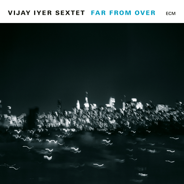 Vijay Iyer Sextet: <i>Far from Over</i> (ECM, 2017)